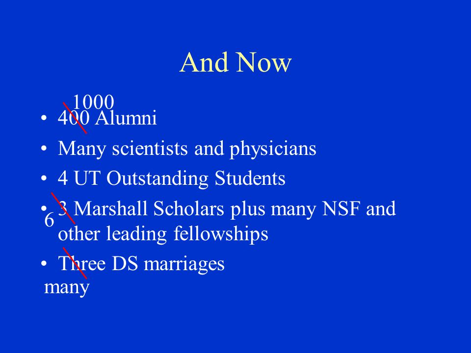 And Now 400 Alumni Many scientists and physicians 4 UT Outstanding Students 3 Marshall Scholars plus many NSF and other leading fellowships Three DS marriages 6 1000 many