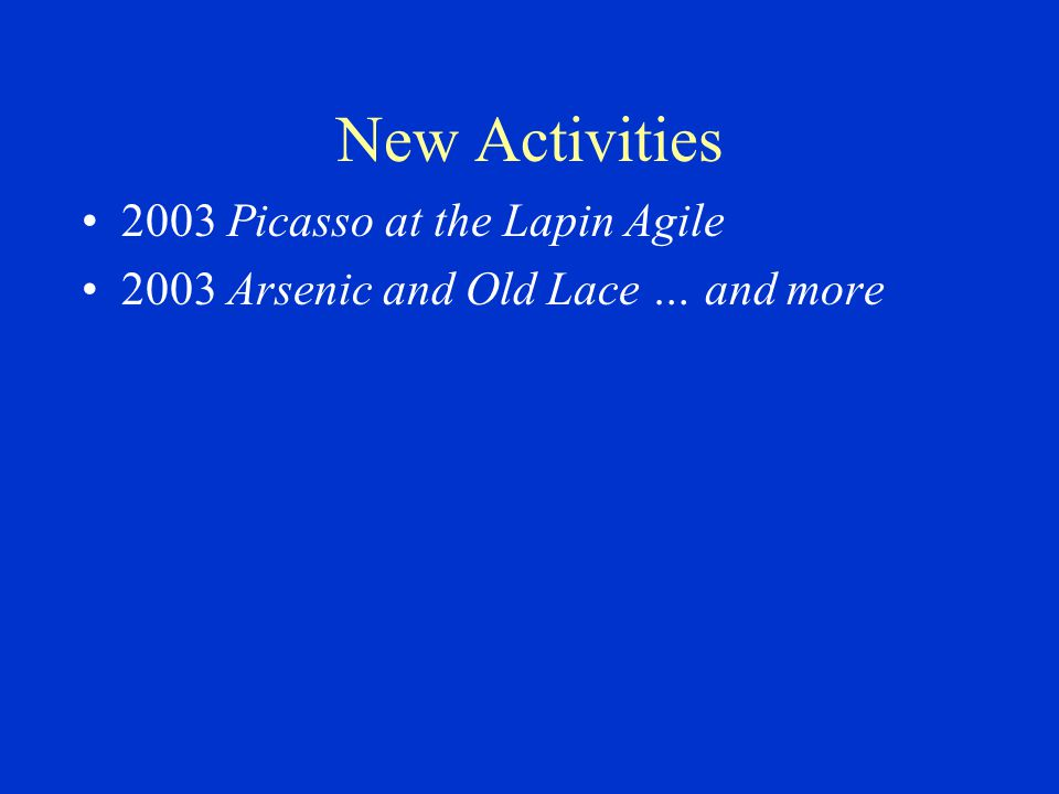New Activities 2003 Picasso at the Lapin Agile 2003 Arsenic and Old Lace … and more