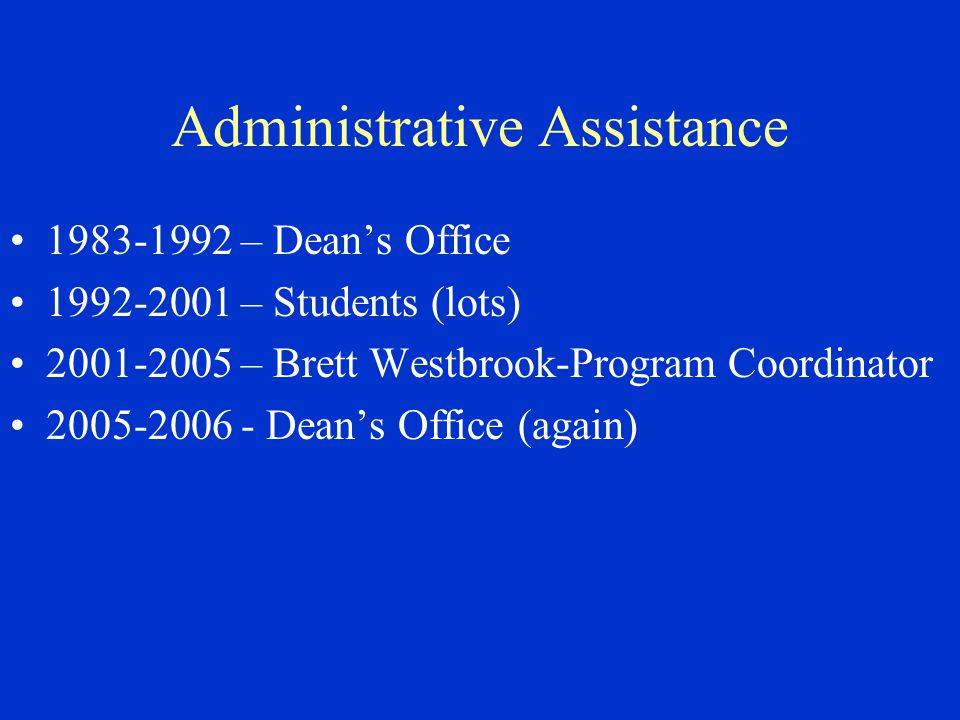 Administrative Assistance 1983-1992 – Dean's Office 1992-2001 – Students (lots) 2001-2005 – Brett Westbrook-Program Coordinator 2005-2006 - Dean's Office (again)