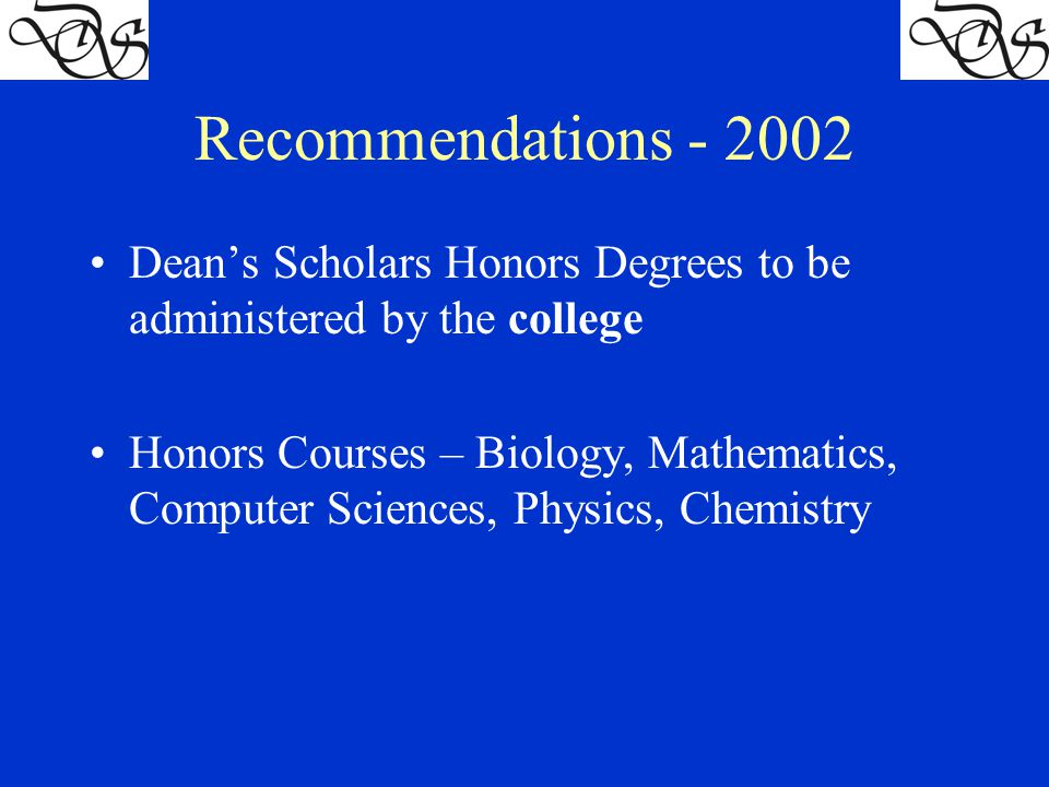 Recommendations - 2002 Dean's Scholars Honors Degrees to be administered by the college Honors Courses – Biology, Mathematics, Computer Sciences, Physics, Chemistry