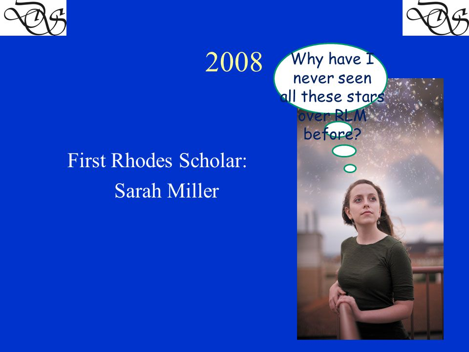 2008 First Rhodes Scholar: Sarah Miller Why have I never seen all these stars over RLM before