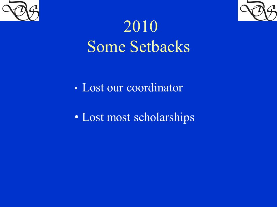 2010 Some Setbacks Lost our coordinator Lost most scholarships