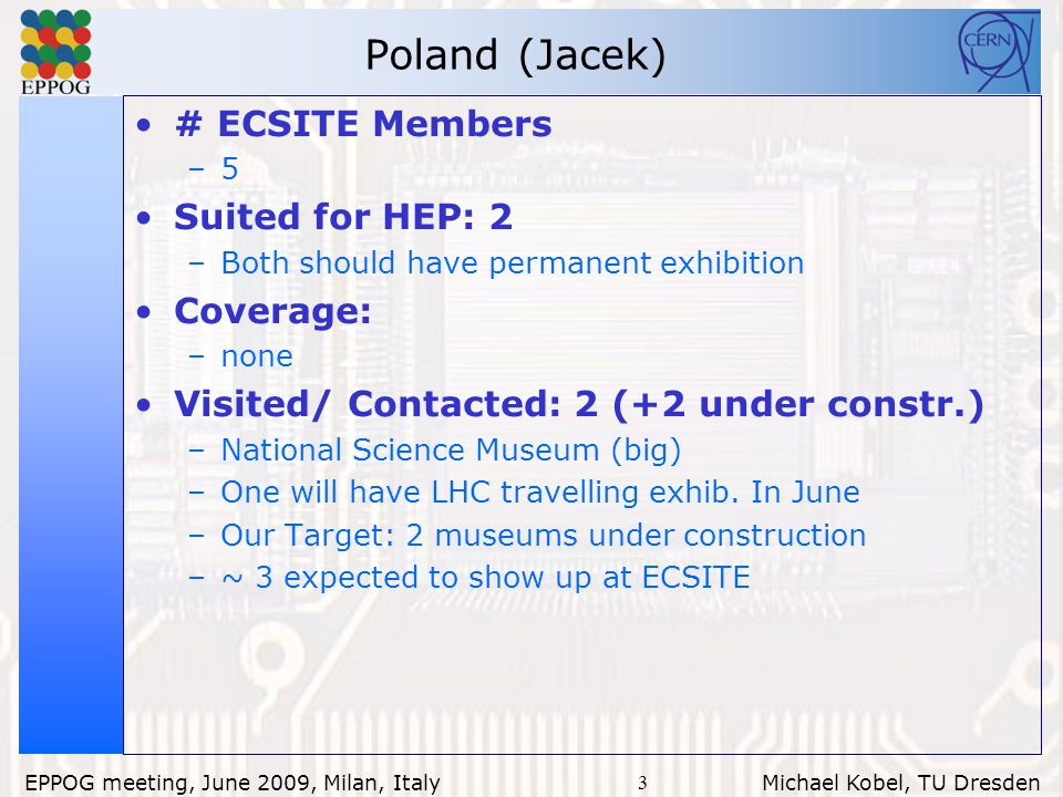 3 EPPOG meeting, June 2009, Milan, Italy Michael Kobel, TU Dresden Poland (Jacek) # ECSITE Members –5 Suited for HEP: 2 –Both should have permanent exhibition Coverage: –none Visited/ Contacted: 2 (+2 under constr.) –National Science Museum (big) –One will have LHC travelling exhib.