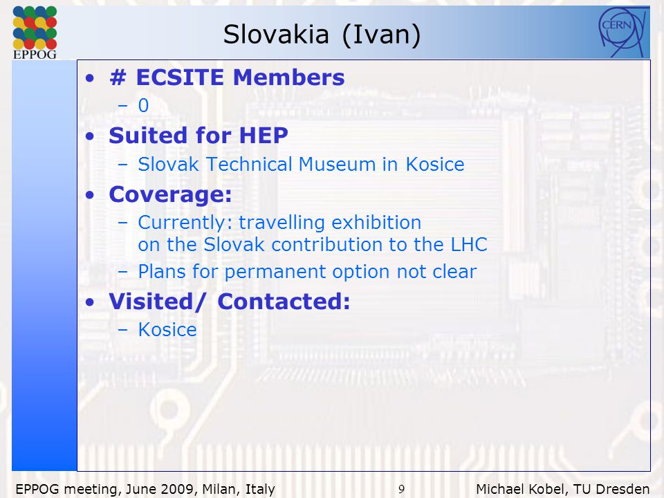 9 EPPOG meeting, June 2009, Milan, Italy Michael Kobel, TU Dresden Slovakia (Ivan) # ECSITE Members –0 Suited for HEP –Slovak Technical Museum in Kosice Coverage: –Currently: travelling exhibition on the Slovak contribution to the LHC –Plans for permanent option not clear Visited/ Contacted: –Kosice