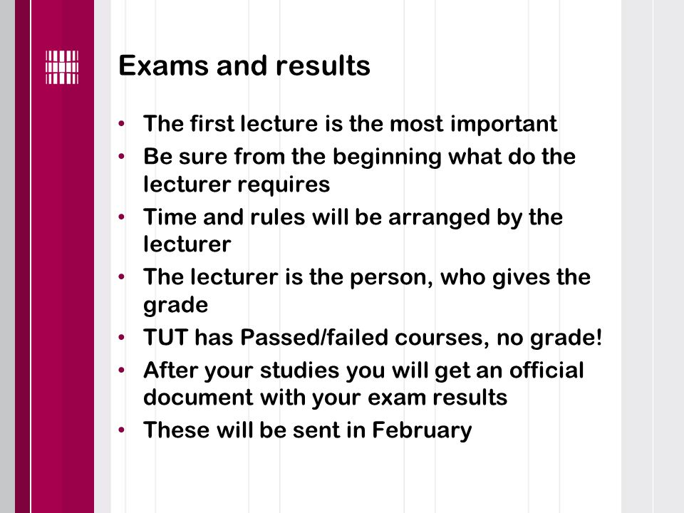 Exams and results The first lecture is the most important Be sure from the beginning what do the lecturer requires Time and rules will be arranged by the lecturer The lecturer is the person, who gives the grade TUT has Passed/failed courses, no grade.