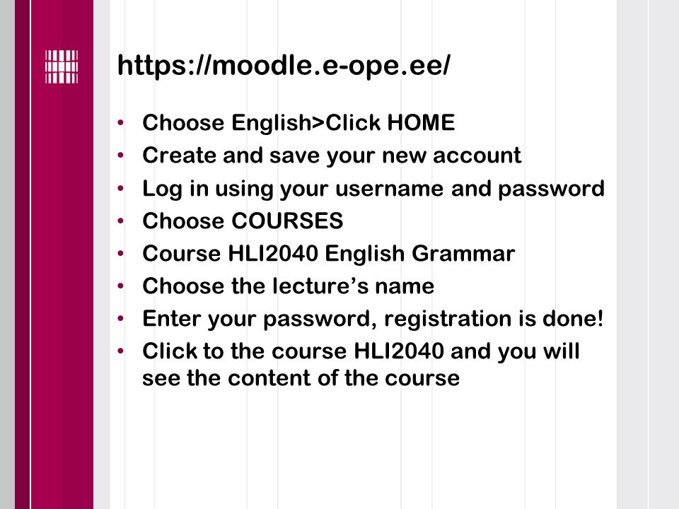 https://moodle.e-ope.ee/ Choose English>Click HOME Create and save your new account Log in using your username and password Choose COURSES Course HLI2040 English Grammar Choose the lecture's name Enter your password, registration is done.