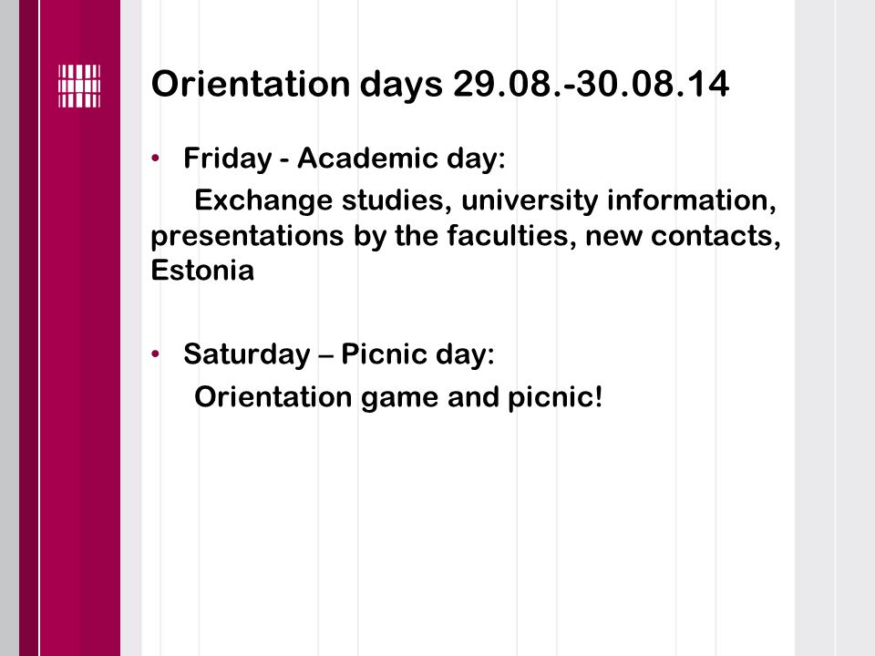 Orientation days 29.08.-30.08.14 Friday - Academic day: Exchange studies, university information, presentations by the faculties, new contacts, Estonia Saturday – Picnic day: Orientation game and picnic!