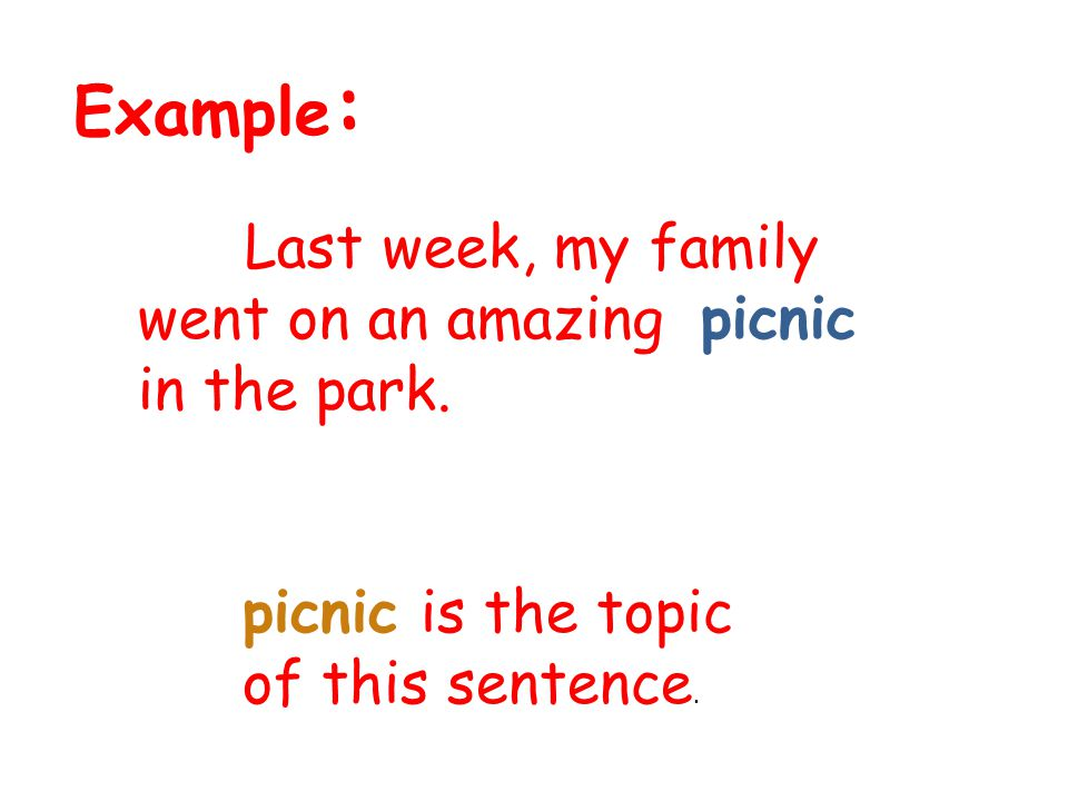 Example : Last week, my family went on an amazing picnic in the park. picnic is the topic of this sentence.