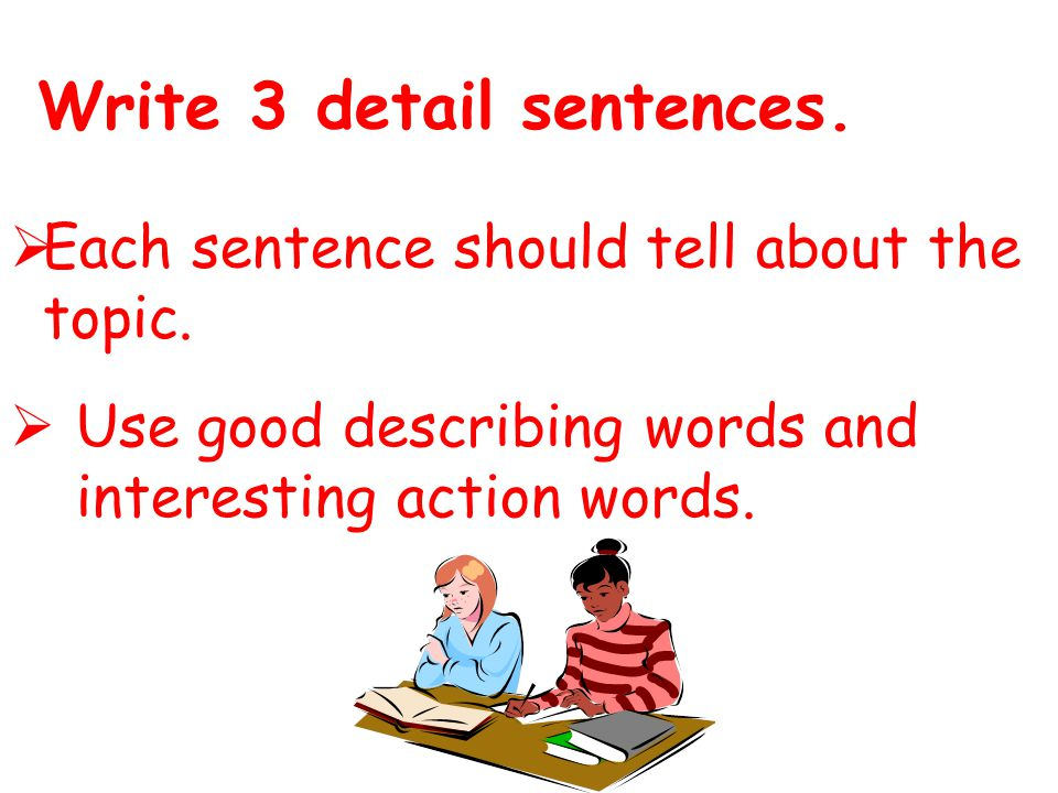 Write 3 detail sentences. Each sentence should tell about the topic.
