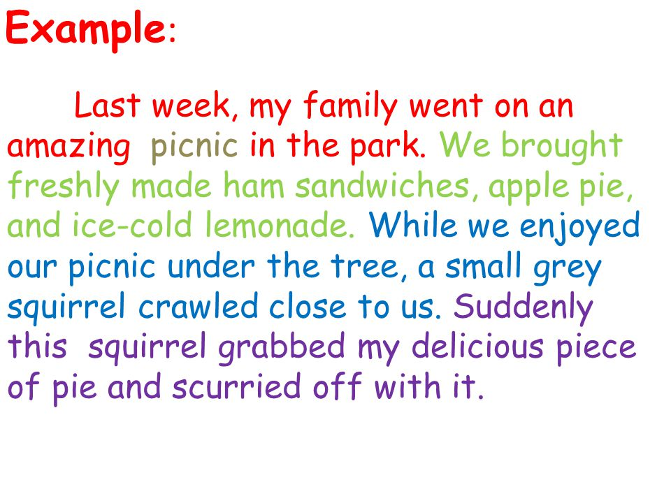Example : Last week, my family went on an amazing picnic in the park. We brought freshly made ham sandwiches, apple pie, and ice-cold lemonade. While