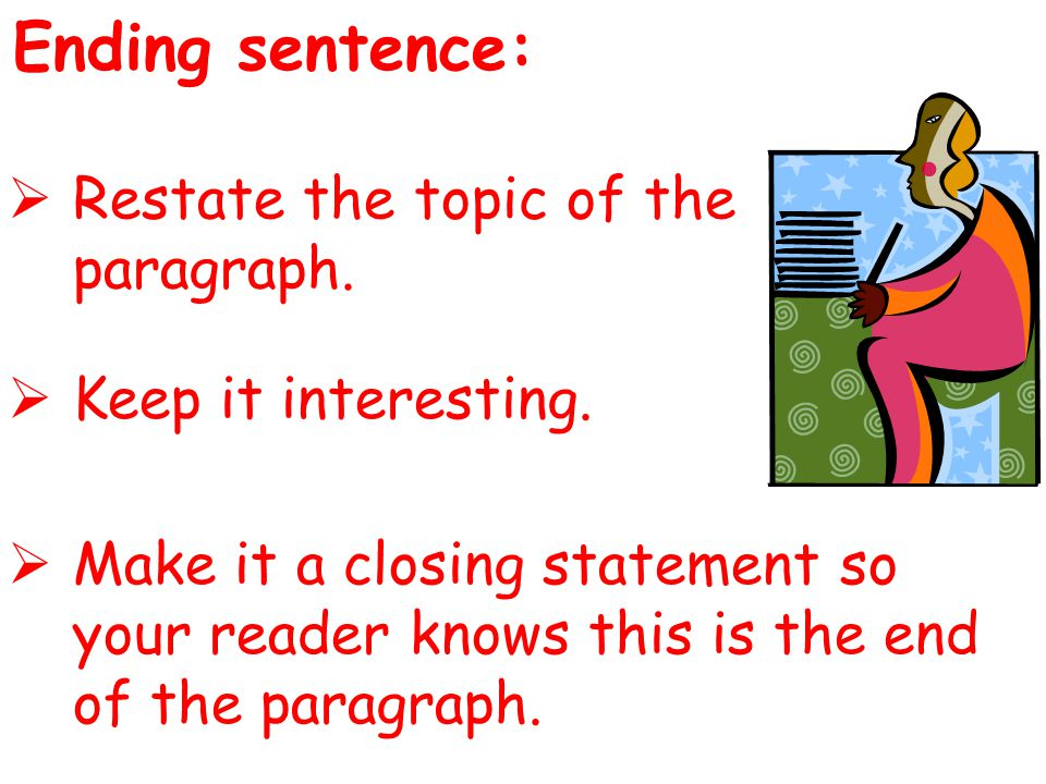 Ending sentence:  Restate the topic of the paragraph.  Keep it interesting.  Make it a closing statement so your reader knows this is the end of th