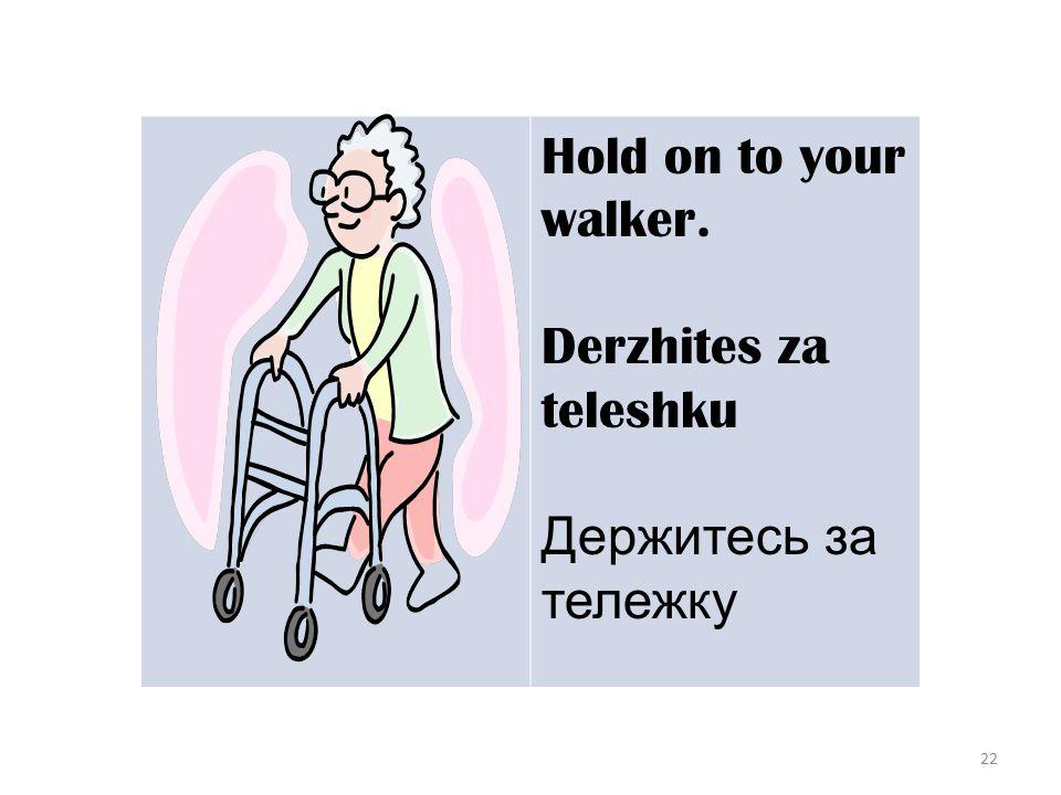 22 Hold on to your walker. Derzhites za teleshku Держитесь за тележку