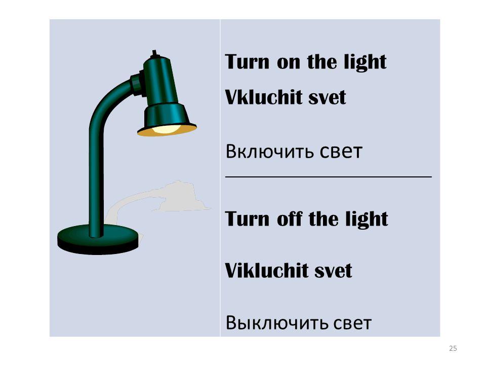 25 Turn on the light Vkluchit svet Включить свет __________________________________ Turn off the light Vikluchit svet Выключить свет