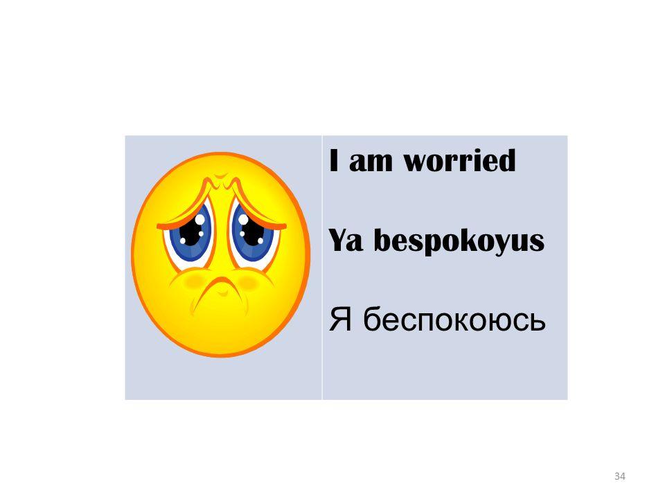 34 I am worried Ya bespokoyus Я беспокоюсь
