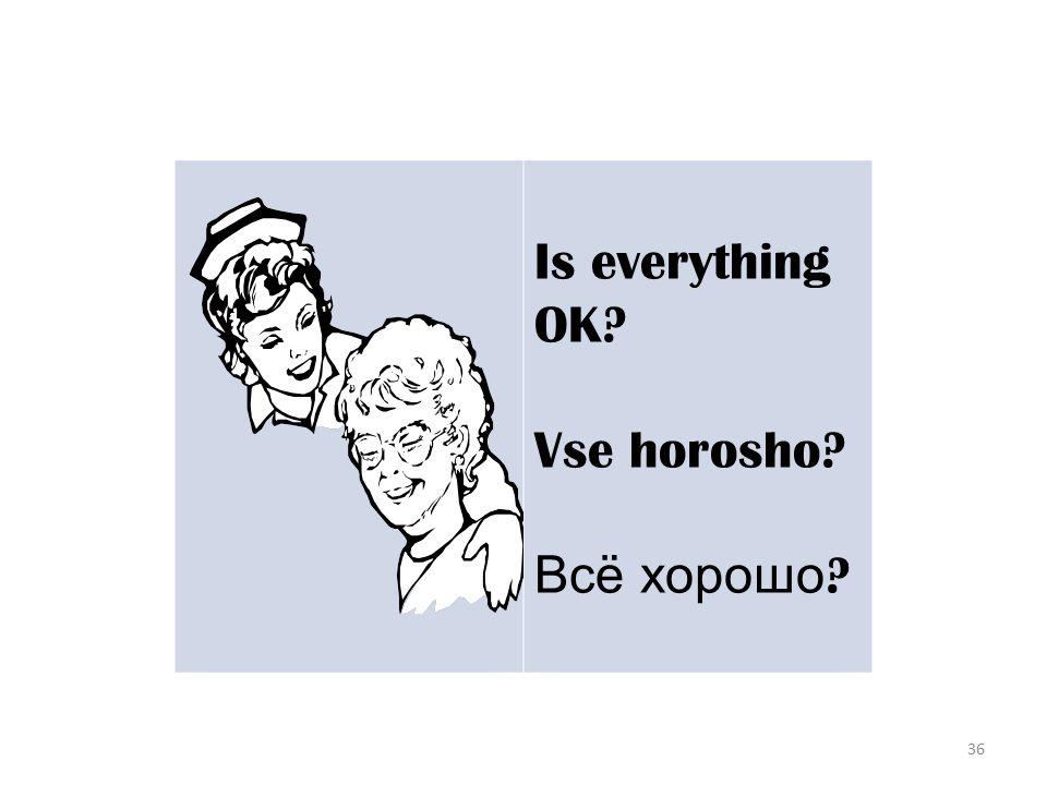 36 Is everything OK? Vse horosho? Всё хорошо ?
