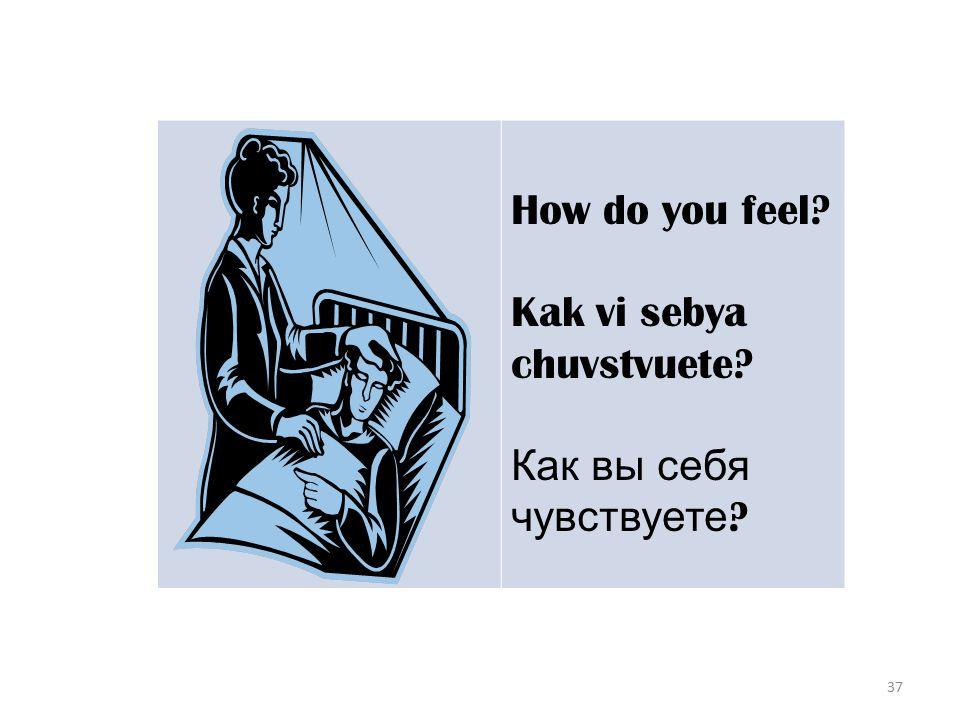 37 How do you feel Kak vi sebya chuvstvuete Как вы себя чувствуете