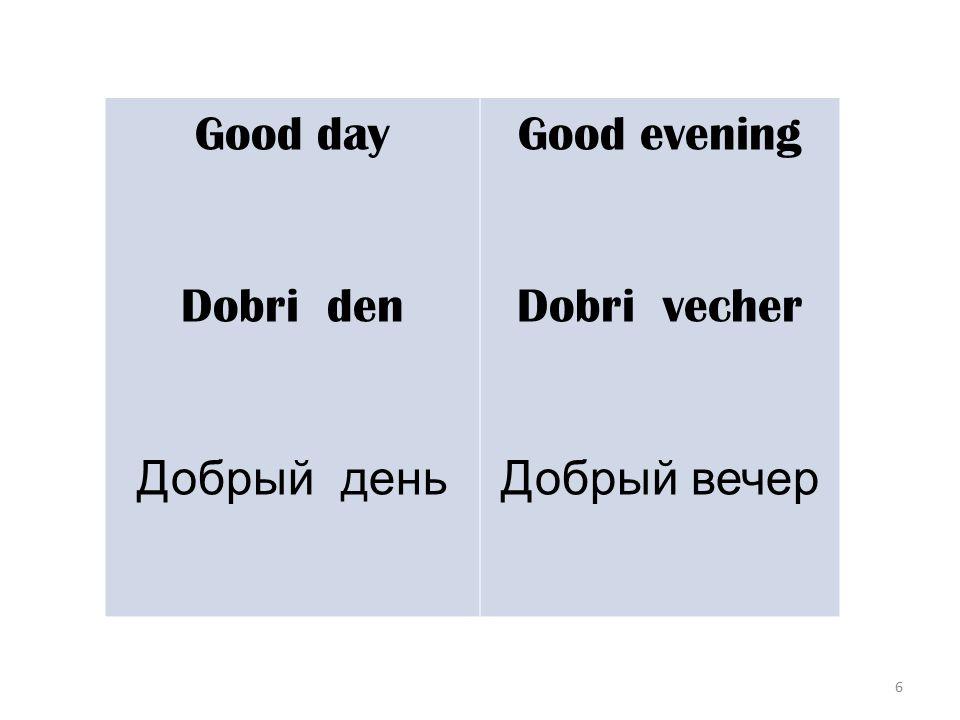 6 Good day Dobri den Добрый день Good evening Dobri vecher Добрый вечер