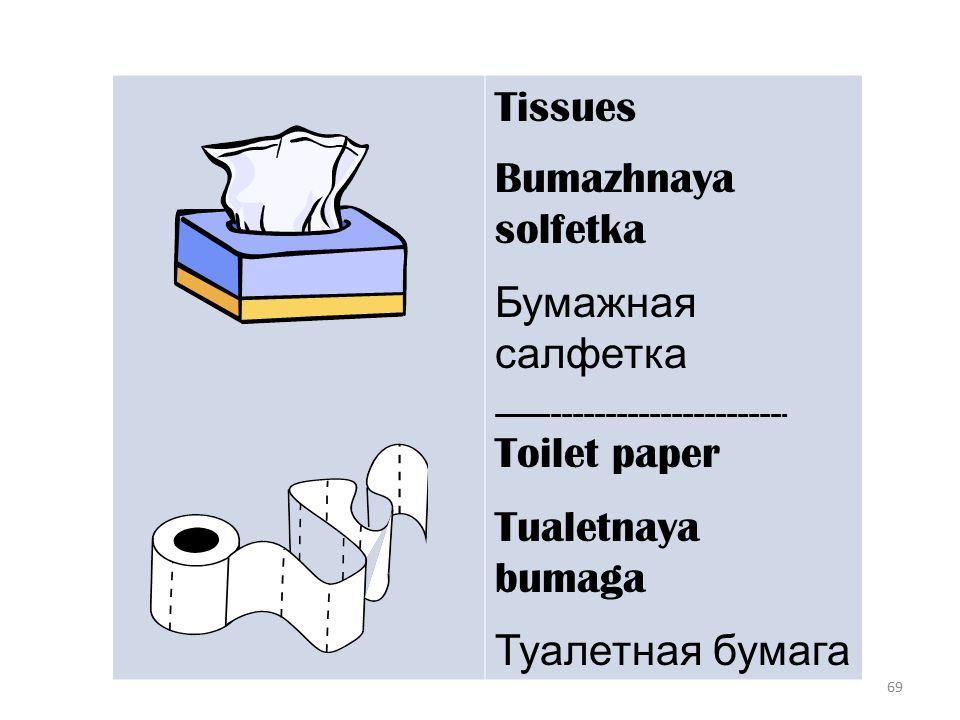 69 Tissues Bumazhnaya solfetka Бумажная салфетка ------------------------------------------------------ Toilet paper Tualetnaya bumaga Туалетная бумага