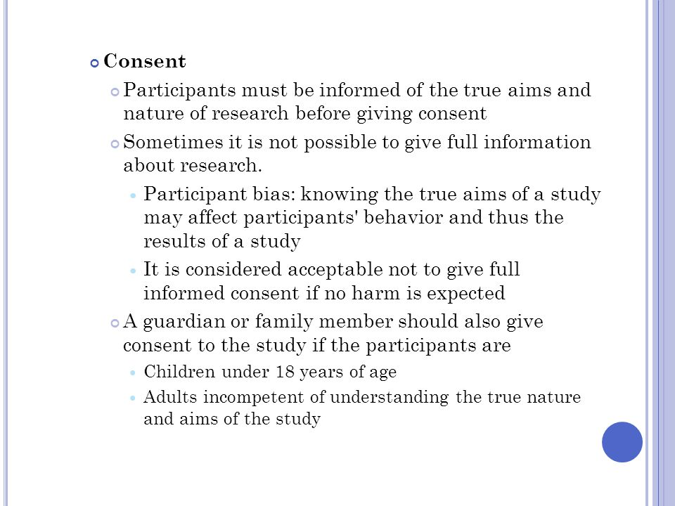 Consent Participants must be informed of the true aims and nature of research before giving consent Sometimes it is not possible to give full informat