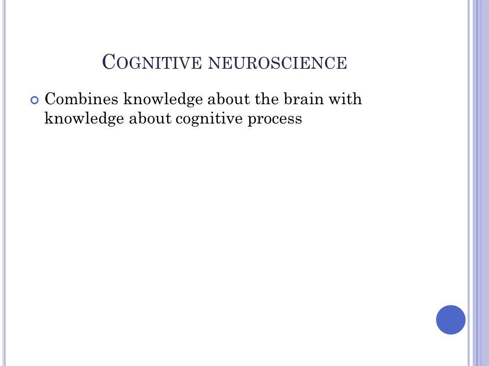 C OGNITIVE NEUROSCIENCE Combines knowledge about the brain with knowledge about cognitive process
