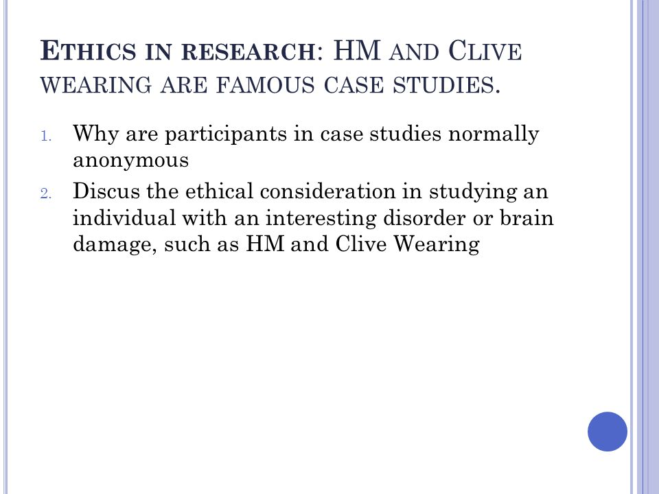 E THICS IN RESEARCH : HM AND C LIVE WEARING ARE FAMOUS CASE STUDIES. 1. Why are participants in case studies normally anonymous 2. Discus the ethical