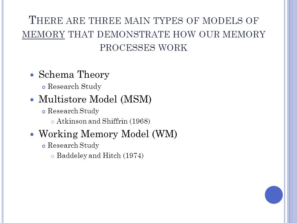 T HERE ARE THREE MAIN TYPES OF MODELS OF MEMORY THAT DEMONSTRATE HOW OUR MEMORY PROCESSES WORK Schema Theory Research Study Multistore Model (MSM) Res