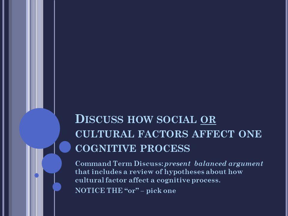 D ISCUSS HOW SOCIAL OR CULTURAL FACTORS AFFECT ONE COGNITIVE PROCESS Command Term Discuss: present balanced argument that includes a review of hypothe