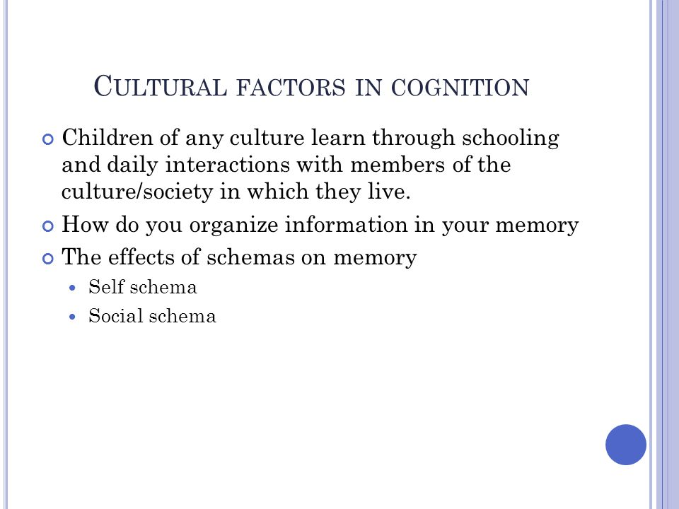 C ULTURAL FACTORS IN COGNITION Children of any culture learn through schooling and daily interactions with members of the culture/society in which the