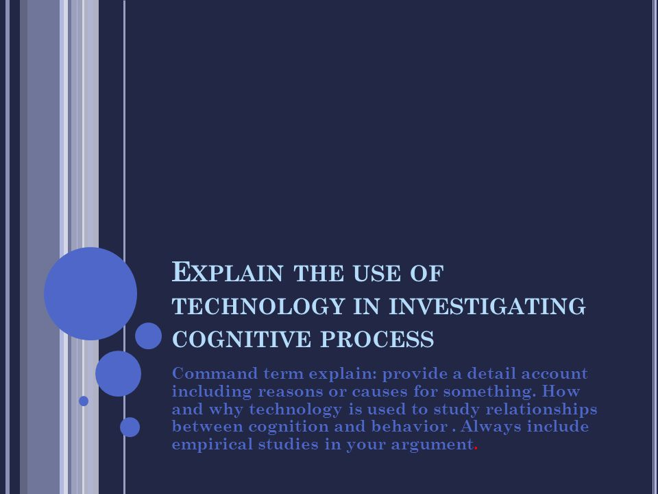 E XPLAIN THE USE OF TECHNOLOGY IN INVESTIGATING COGNITIVE PROCESS Command term explain: provide a detail account including reasons or causes for somet