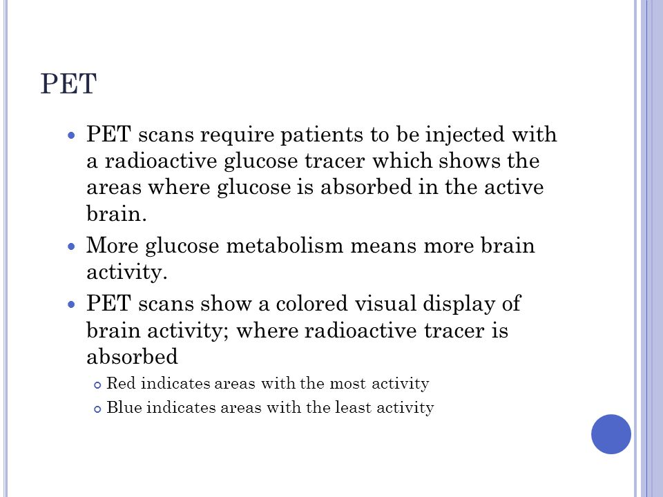 PET PET scans require patients to be injected with a radioactive glucose tracer which shows the areas where glucose is absorbed in the active brain. M