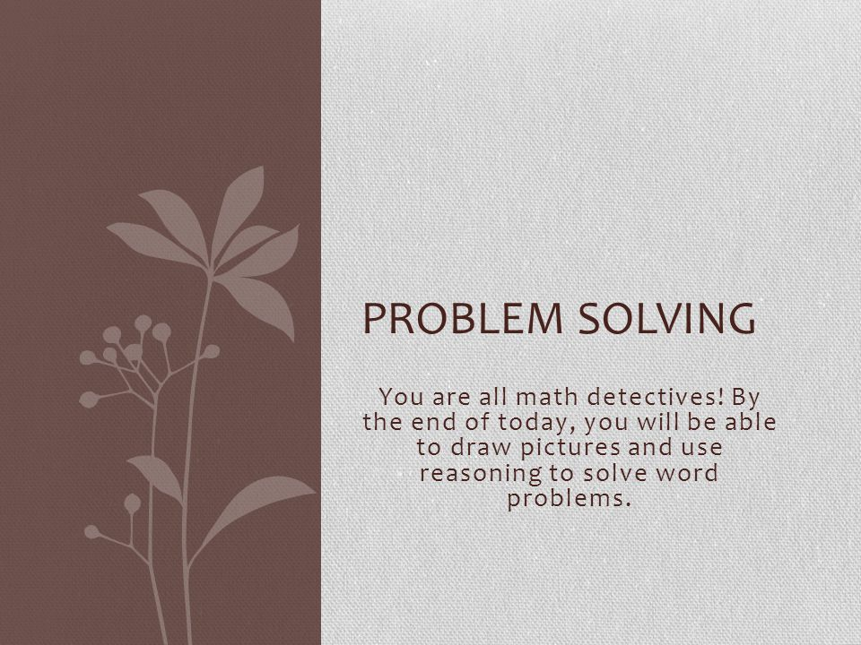 There is no reason to be apprehensive of word problems! PROBLEM SOLVING