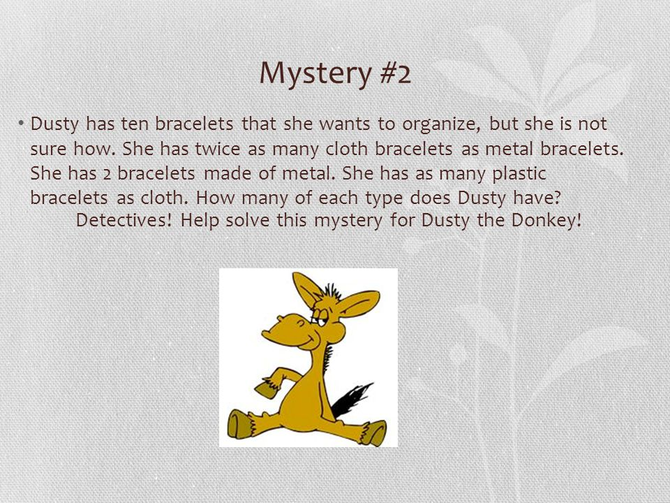 Mystery #2 Dusty has ten bracelets that she wants to organize, but she is not sure how. She has twice as many cloth bracelets as metal bracelets. She