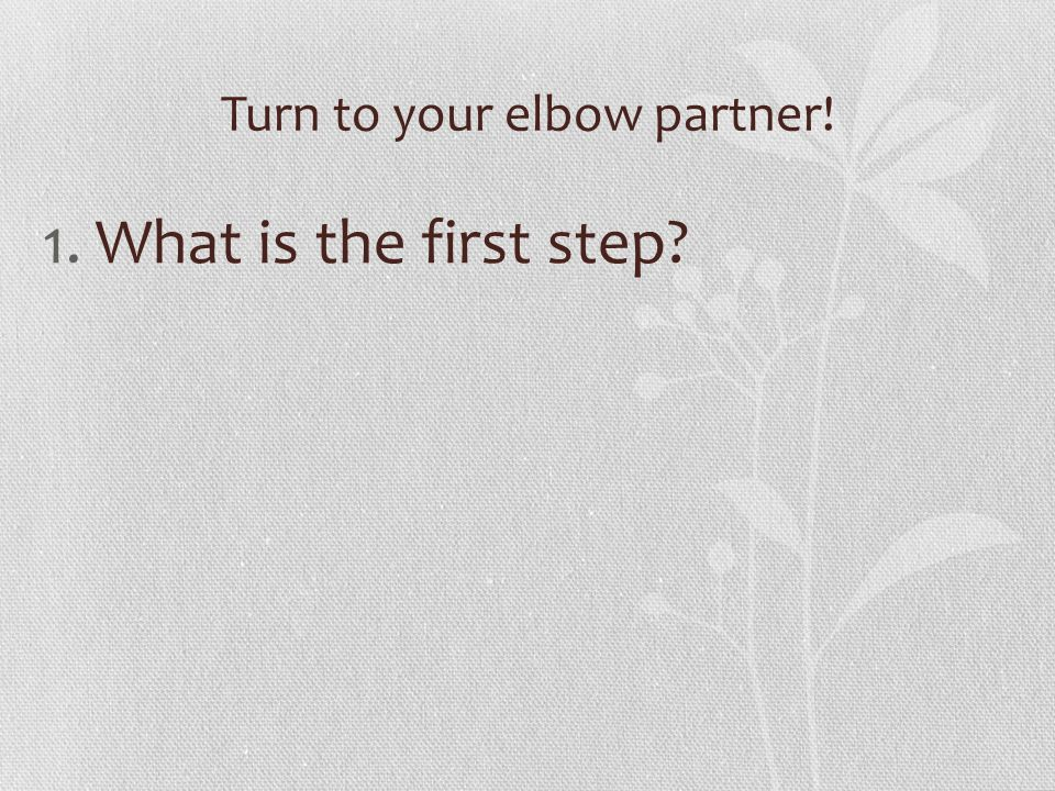 Turn to your elbow partner! 1.What is the first step?