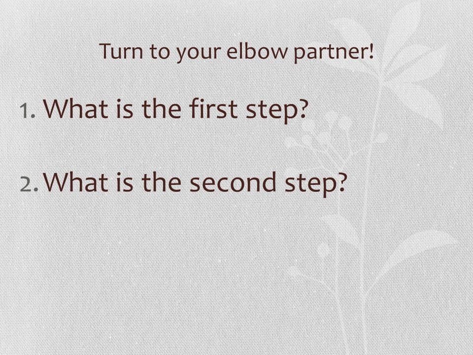 Turn to your elbow partner! 1.What is the first step 2.What is the second step