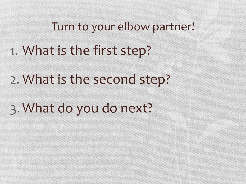 Turn to your elbow partner! 1.What is the first step? 2.What is the second step? 3.What do you do next?