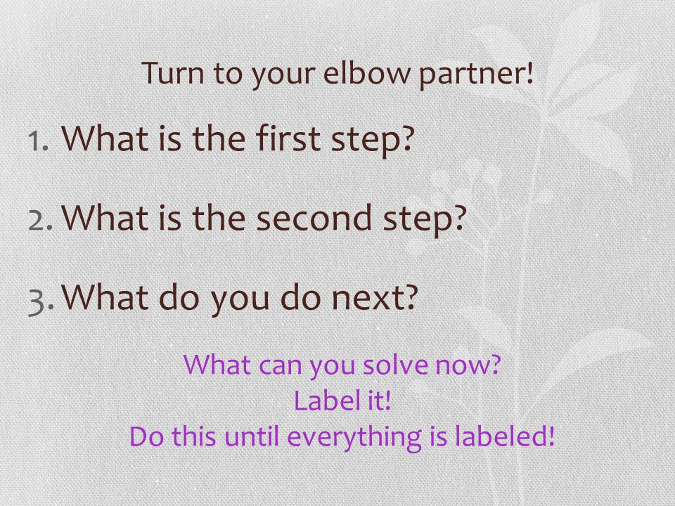 Turn to your elbow partner! 1.What is the first step? 2.What is the second step? 3.What do you do next? What can you solve now? Label it! Do this unti