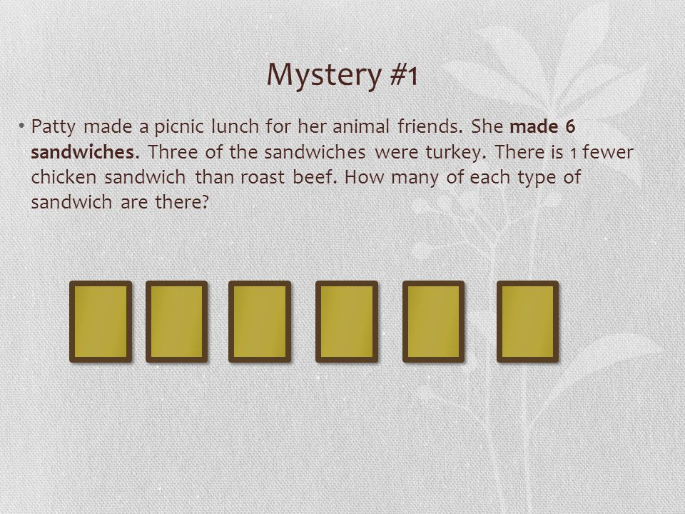 Mystery #1 Patty made a picnic lunch for her animal friends. She made 6 sandwiches. Three of the sandwiches were turkey. There is 1 fewer chicken sand