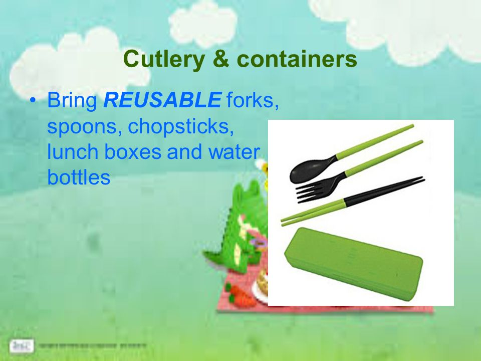Cutlery & containers Bring REUSABLE forks, spoons, chopsticks, lunch boxes and water bottles