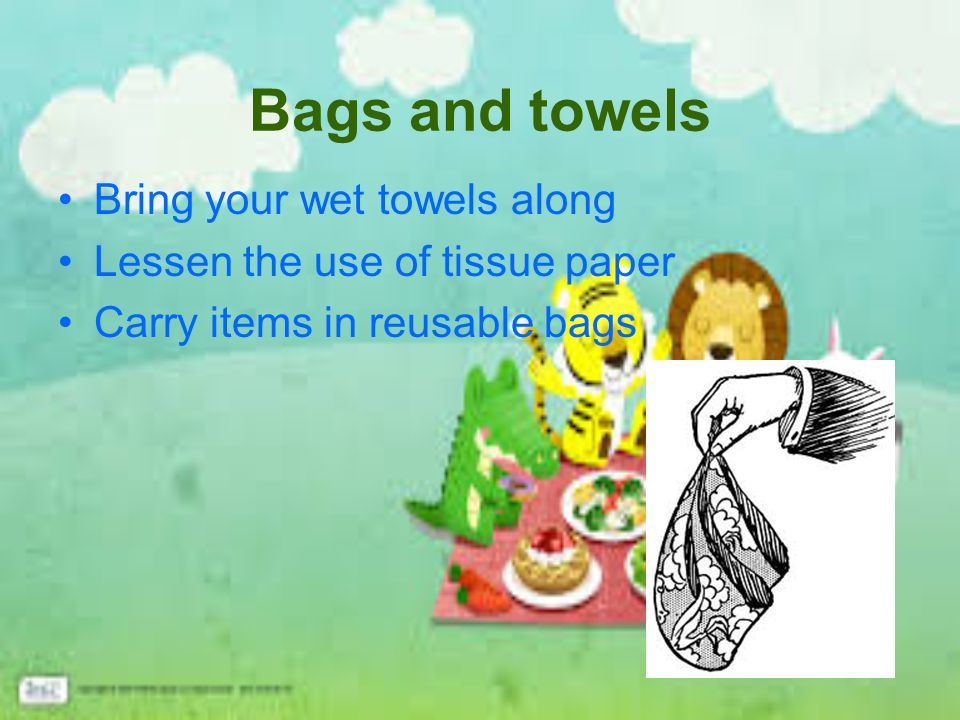 Bags and towels Bring your wet towels along Lessen the use of tissue paper Carry items in reusable bags