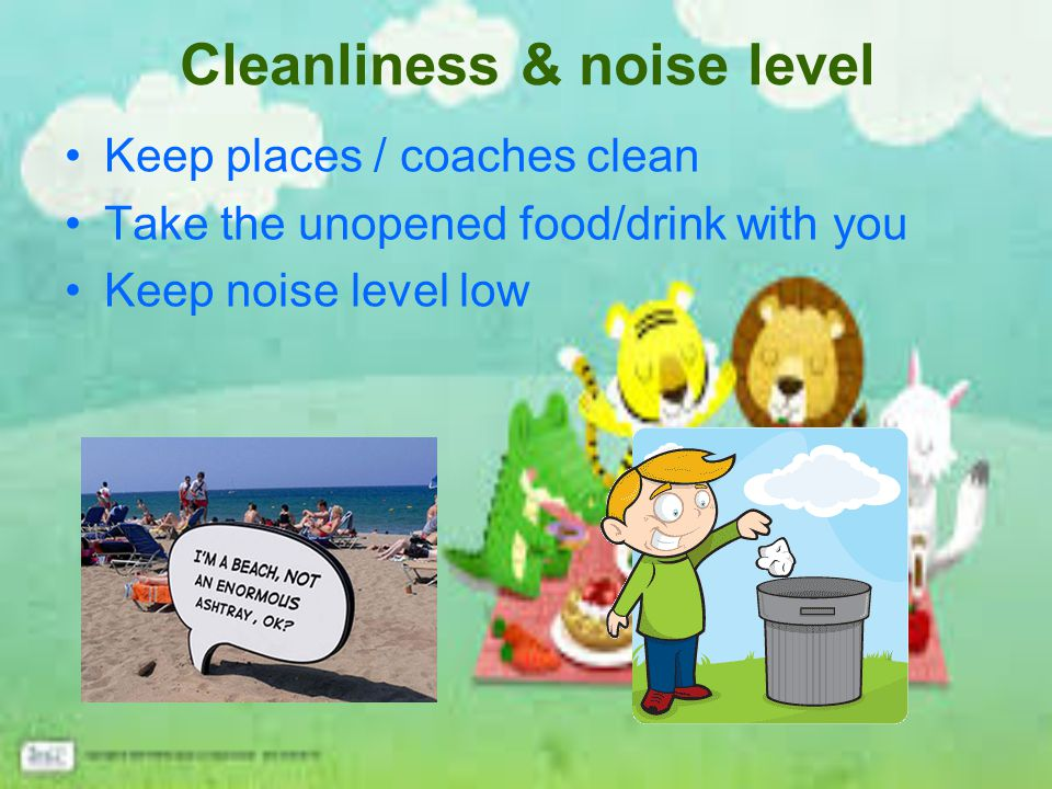Cleanliness & noise level Keep places / coaches clean Take the unopened food/drink with you Keep noise level low