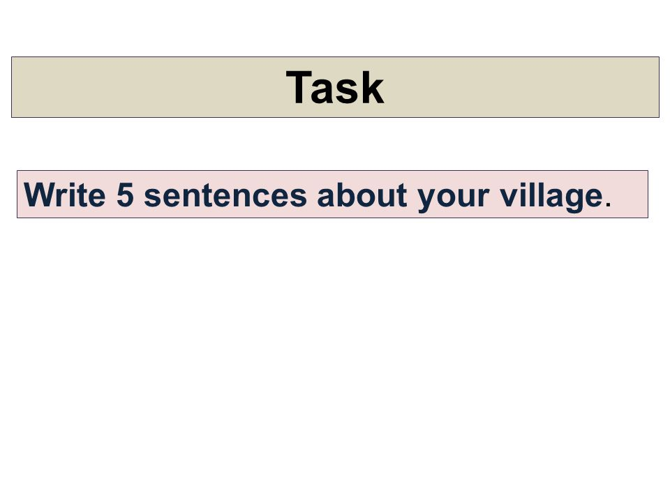 Task Write 5 sentences about your village.