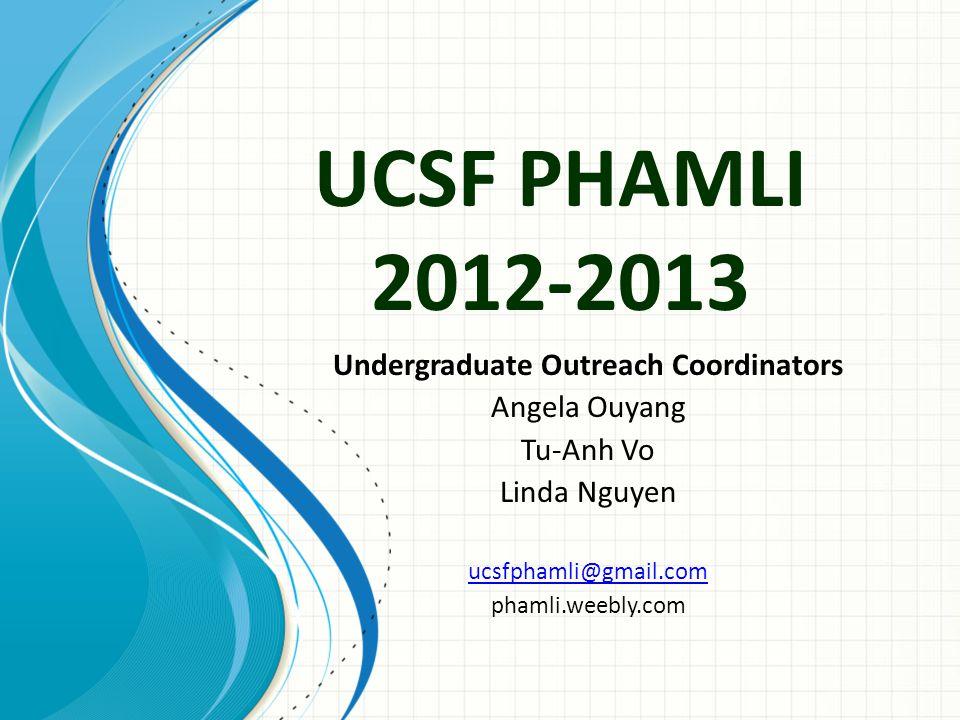 UCSF PHAMLI 2012-2013 Undergraduate Outreach Coordinators Angela Ouyang Tu-Anh Vo Linda Nguyen ucsfphamli@gmail.com phamli.weebly.com