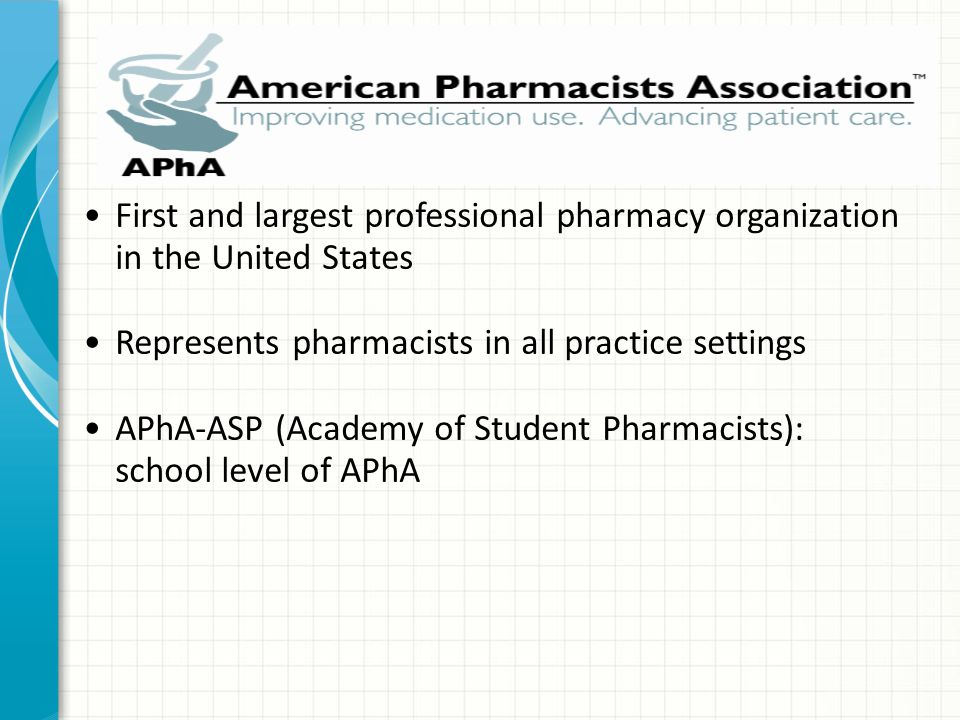 First and largest professional pharmacy organization in the United States Represents pharmacists in all practice settings APhA-ASP (Academy of Student Pharmacists): school level of APhA