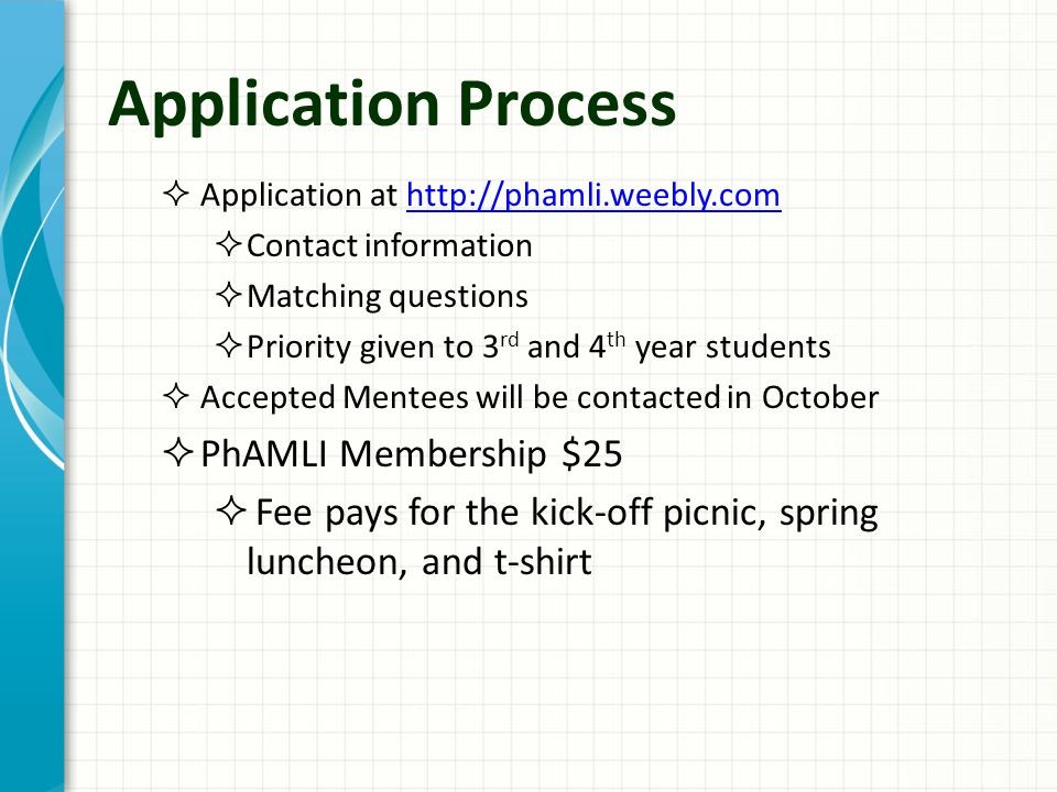 Application Process  Application at http://phamli.weebly.comhttp://phamli.weebly.com  Contact information  Matching questions  Priority given to 3 rd and 4 th year students  Accepted Mentees will be contacted in October  PhAMLI Membership $25  Fee pays for the kick-off picnic, spring luncheon, and t-shirt