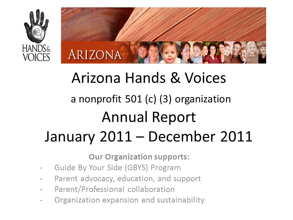Arizona Hands & Voices a nonprofit 501 (c) (3) organization Annual Report January 2011 – December 2011 Our Organization supports: -Guide By Your Side (GBYS) Program -Parent advocacy, education, and support -Parent/Professional collaboration -Organization expansion and sustainability