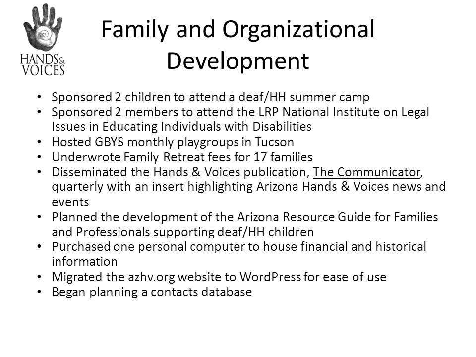 Family and Organizational Development Sponsored 2 children to attend a deaf/HH summer camp Sponsored 2 members to attend the LRP National Institute on Legal Issues in Educating Individuals with Disabilities Hosted GBYS monthly playgroups in Tucson Underwrote Family Retreat fees for 17 families Disseminated the Hands & Voices publication, The Communicator, quarterly with an insert highlighting Arizona Hands & Voices news and events Planned the development of the Arizona Resource Guide for Families and Professionals supporting deaf/HH children Purchased one personal computer to house financial and historical information Migrated the azhv.org website to WordPress for ease of use Began planning a contacts database
