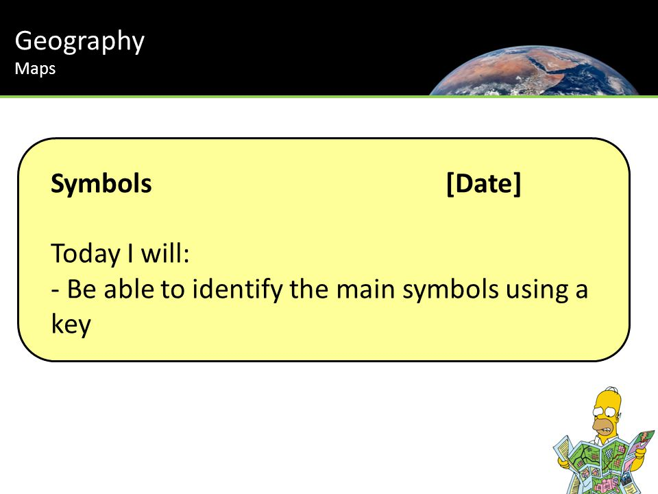 Symbols[Date] Today I will: - Be able to identify the main symbols using a key Geography Maps