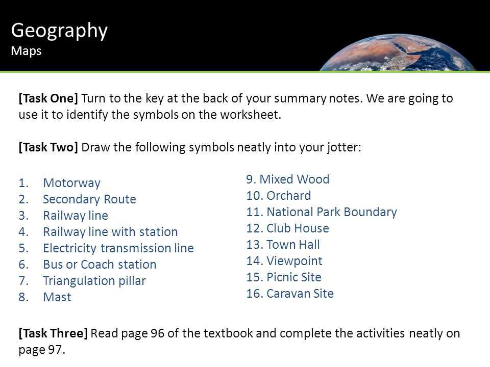 Geography Maps [Task One] Turn to the key at the back of your summary notes. We are going to use it to identify the symbols on the worksheet. [Task Tw