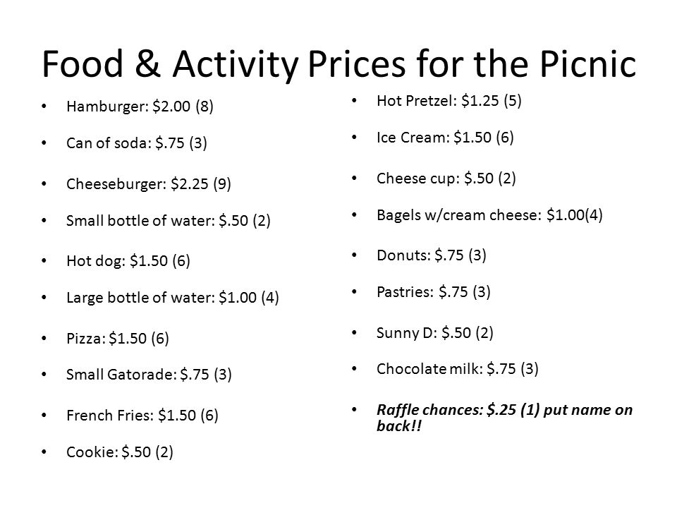 Food & Activity Prices for the Picnic Hamburger: $2.00 (8) Can of soda: $.75 (3) Cheeseburger: $2.25 (9) Small bottle of water: $.50 (2) Hot dog: $1.50 (6) Large bottle of water: $1.00 (4) Pizza: $1.50 (6) Small Gatorade: $.75 (3) French Fries: $1.50 (6) Cookie: $.50 (2) Hot Pretzel: $1.25 (5) Ice Cream: $1.50 (6) Cheese cup: $.50 (2) Bagels w/cream cheese: $1.00(4) Donuts: $.75 (3) Pastries: $.75 (3) Sunny D: $.50 (2) Chocolate milk: $.75 (3) Raffle chances: $.25 (1) put name on back!!