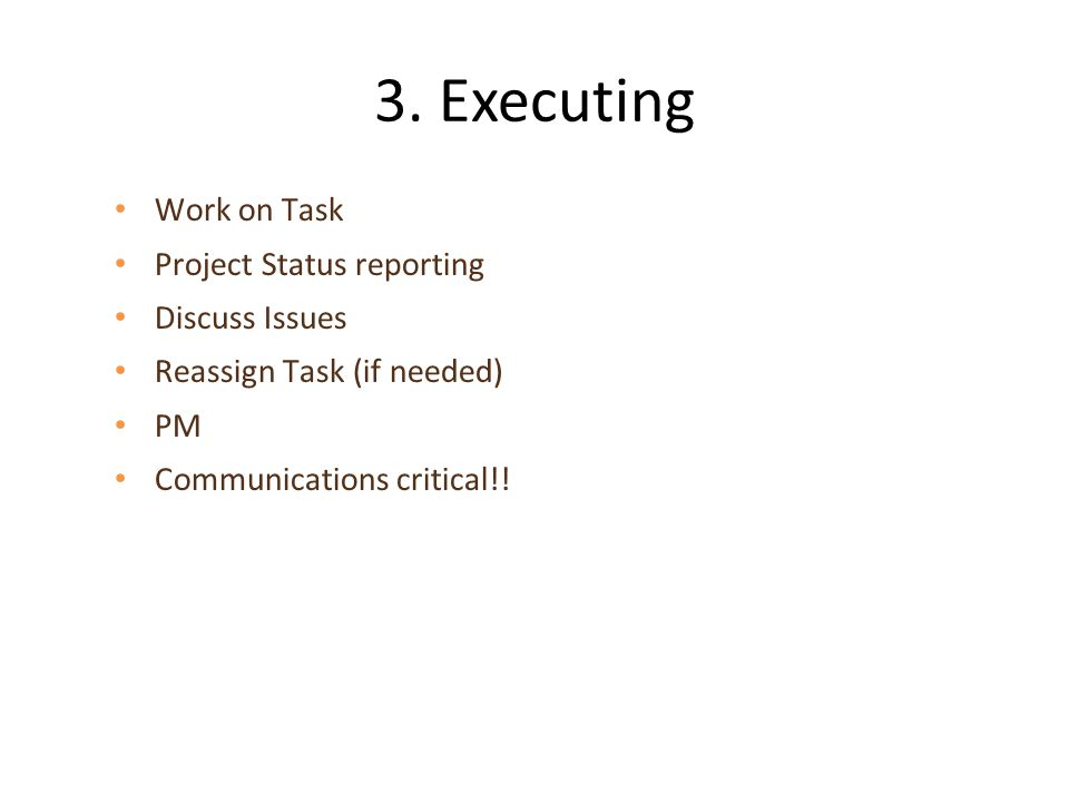 3. Executing Work on Task Project Status reporting Discuss Issues Reassign Task (if needed) PM Communications critical!!